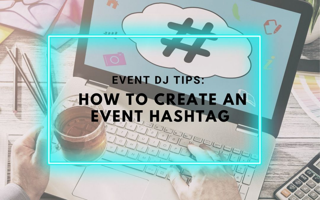 Event DJ Tips: How To Create An Event Hashtag
